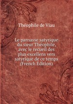 Le parnasse satyrique du sieur Thophile, avec le recueil des plus excellens vers satyrique de ce temps (French Edition)