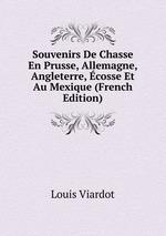 Souvenirs De Chasse En Prusse, Allemagne, Angleterre, cosse Et Au Mexique (French Edition)
