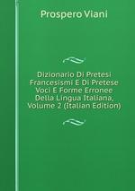 Dizionario Di Pretesi Francesismi E Di Pretese Voci E Forme Erronee Della Lingua Italiana, Volume 2 (Italian Edition)