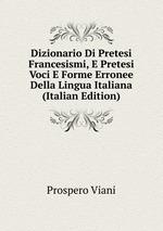 Dizionario Di Pretesi Francesismi, E Pretesi Voci E Forme Erronee Della Lingua Italiana (Italian Edition)