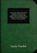 Histoire Des Arabes Et Des Mores D`espagne: Traitant De La Constitution Du Peuple Arabe-Espagnol, De Sa Civilisation, De Ses Moeeurs Et De Son . Moderne, Volume 2 (French Edition)