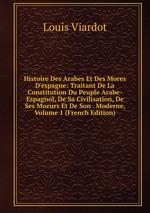 Histoire Des Arabes Et Des Mores D`espagne: Traitant De La Constitution Du Peuple Arabe-Espagnol, De Sa Civilisation, De Ses Moeurs Et De Son . Moderne, Volume 1 (French Edition)