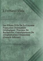 Les Filons D`Or De La Guyane Franaise: Formation Gologique.-Travaux De Recherche; Consquences De L`Exploitation Filonienne (French Edition)