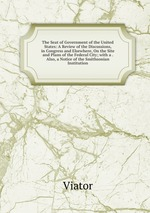 The Seat of Government of the United States: A Review of the Discussions, in Congress and Elsewhere, On the Site and Plans of the Federal City; with a . Also, a Notice of the Smithsonian Institution