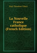 La Nouvelle France catholique (French Edition)