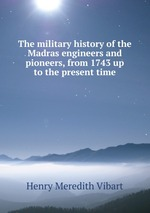 The military history of the Madras engineers and pioneers, from 1743 up to the present time