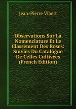 Observations Sur La Nomenclature Et Le Classement Des Roses. Suivies Du Catalogue De Celles Cultives