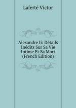Alexandre Ii: Dtails Indits Sur Sa Vie Intime Et Sa Mort (French Edition)