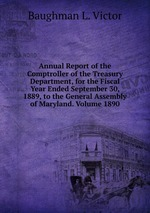 Annual Report of the Comptroller of the Treasury Department, for the Fiscal Year Ended September 30, 1889, to the General Assembly of Maryland. Volume 1890