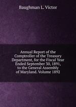 Annual Report of the Comptroller of the Treasury Department, for the Fiscal Year Ended September 30, 1891, to the General Assembly of Maryland. Volume 1892
