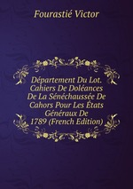 Dpartement Du Lot. Cahiers De Dolances De La Snchausse De Cahors Pour Les tats Gnraux De 1789 (French Edition)