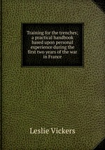 Training for the trenches; a practical handbook based upon personal experience during the first two years of the war in France