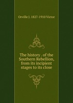 The history . of the Southern Rebellion, from its incipient stages to its close