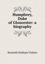 Humphrey, Duke of Gloucester: a biography