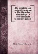 The senator`s son electronic resource: or, The Maine law ; a last refuge ; a story dedicated to the law-makers