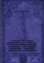 A sketch of Chili, expressly prepared for the use of emigrants, from the United States and Europe to that country, with a map, and several papers . the position assumed by the United States the