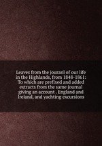 Leaves from the jouranl of our life in the Highlands, from 1848-1861: To which are prefixed and added extracts from the same journal giving an account . England and Ireland, and yachting excursions