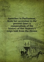 Speeches in Parliament, from her accession to the present time: a compendium of the history of Her Majesty`s reign told from the throne