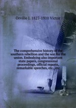 The comprehensive history of the southern rebellion and the war for the union. Embodying also important state papers, congressional proceedings, official reports, remarkable speeches, etc., etc
