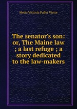 The senator`s son: or, The Maine law ; a last refuge ; a story dedicated to the law-makers