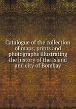 Catalogue of the collection of maps, prints and photographs illustrating the history of the Island and city of Bombay