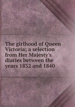 The girlhood of Queen Victoria; a selection from Her Majesty`s diaries between the years 1832 and 1840