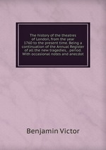 The history of the theatres of London, from the year 1760 to the present time. Being a continuation of the Annual Register of all the new tragedies, . period. With occasional notes and anecdot