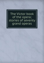 The Victor book of the opera; stories of seventy grand operas