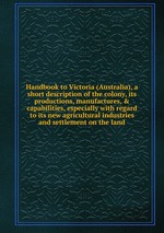 Handbook to Victoria (Australia), a short description of the colony, its productions, manufactures, & capabilities, especially with regard to its new agricultural industries and settlement on the land