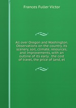 All over Oregon and Washington. Observations on the country, its scenery, soil, climate, resources, and improvements, with an outline of its early . the cost of travel, the price of land, et