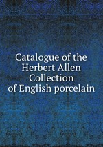 Catalogue of the Herbert Allen Collection of English porcelain