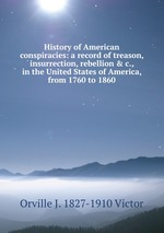 History of American conspiracies: a record of treason, insurrection, rebellion & c., in the United States of America, from 1760 to 1860