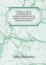 Urquiza y Mitre: contribucin al estudio histrico de la organizacin nacional (Spanish Edition)