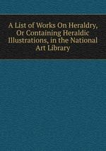 A List of Works On Heraldry, Or Containing Heraldic Illustrations, in the National Art Library