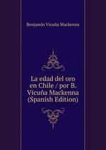 La edad del oro en Chile / por B. Vicua Mackenna (Spanish Edition)