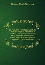 """La Patagonia (estudios jeogrficos i polticos dirijidos a sclarecer la """"cuestion - Patagonia,"""" con motivo de las amenazas recprocas de guerra entre Chile i la Repblica Arjentina) (Spanish Edition)"""