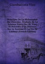Principes De La Philosophie De L`histoire: Traduits De La Scienza Nuova De J.B. Vico, Et Prcds D`un Discours Sur Le Systme Et La Vie De L`auteur (French Edition)