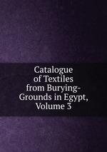 Catalogue of Textiles from Burying-Grounds in Egypt, Volume 3