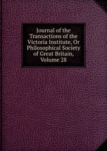 Journal of the Transactions of the Victoria Institute, Or Philosophical Society of Great Britain, Volume 28