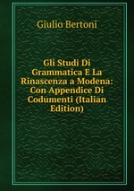 Gli Studi Di Grammatica E La Rinascenza a Modena: Con Appendice Di Codumenti (Italian Edition)