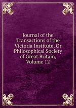 Journal of the Transactions of the Victoria Institute, Or Philosophical Society of Great Britain, Volume 12