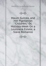 """Maum Guinea, and Her Plantation """"Children;"""" Or, Holiday-Week On a Louisiana Estate; a Slave Romance"""