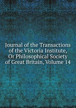 Journal of the Transactions of the Victoria Institute, Or Philosophical Society of Great Britain, Volume 14