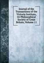 Journal of the Transactions of the Victoria Institute, Or Philosophical Society of Great Britain, Volume 11