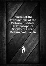 Journal of the Transactions of the Victoria Institute, Or Philosophical Society of Great Britain, Volume 16