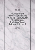 Journal of the Transactions of the Victoria Institute, Or Philosophical Society of Great Britain, Volume 3