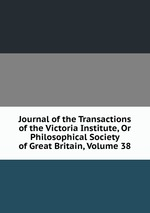 Journal of the Transactions of the Victoria Institute, Or Philosophical Society of Great Britain, Volume 38