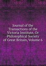 Journal of the Transactions of the Victoria Institute, Or Philosophical Society of Great Britain, Volume 6