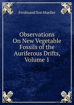 Observations On New Vegetable Fossils of the Auriferous Drifts, Volume 1