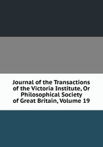 Journal of the Transactions of the Victoria Institute, Or Philosophical Society of Great Britain, Volume 19